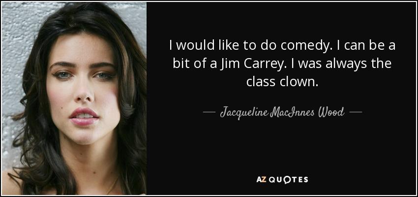 I would like to do comedy. I can be a bit of a Jim Carrey. I was always the class clown. - Jacqueline MacInnes Wood