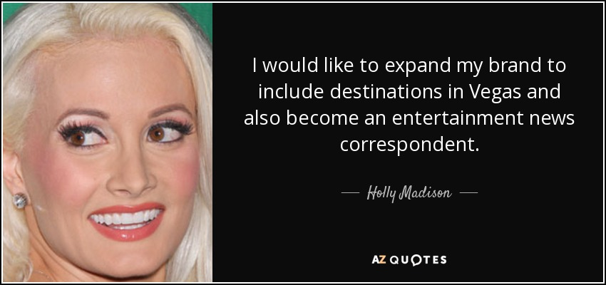 I would like to expand my brand to include destinations in Vegas and also become an entertainment news correspondent. - Holly Madison