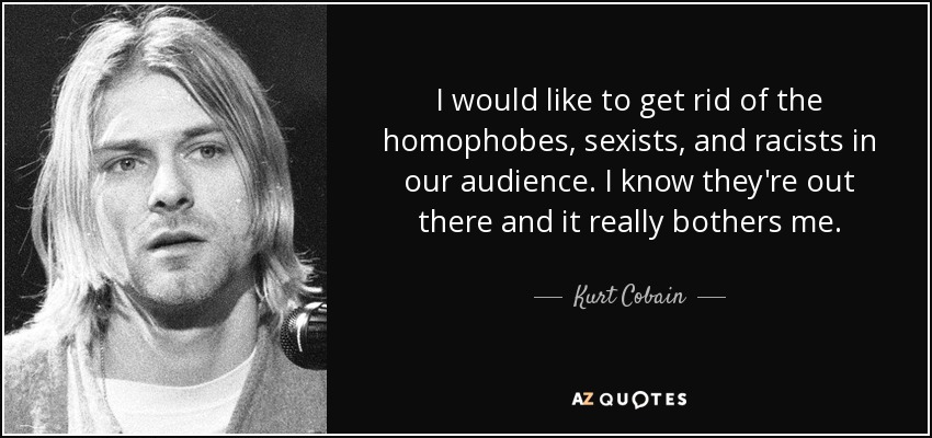 I would like to get rid of the homophobes, sexists, and racists in our audience. I know they're out there and it really bothers me. - Kurt Cobain