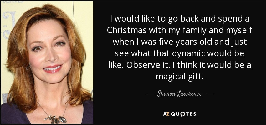 I would like to go back and spend a Christmas with my family and myself when I was five years old and just see what that dynamic would be like. Observe it. I think it would be a magical gift. - Sharon Lawrence
