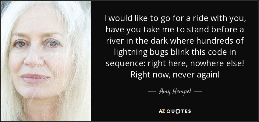 I would like to go for a ride with you, have you take me to stand before a river in the dark where hundreds of lightning bugs blink this code in sequence: right here, nowhere else! Right now, never again! - Amy Hempel