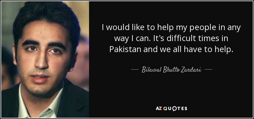 I would like to help my people in any way I can. It's difficult times in Pakistan and we all have to help. - Bilawal Bhutto Zardari