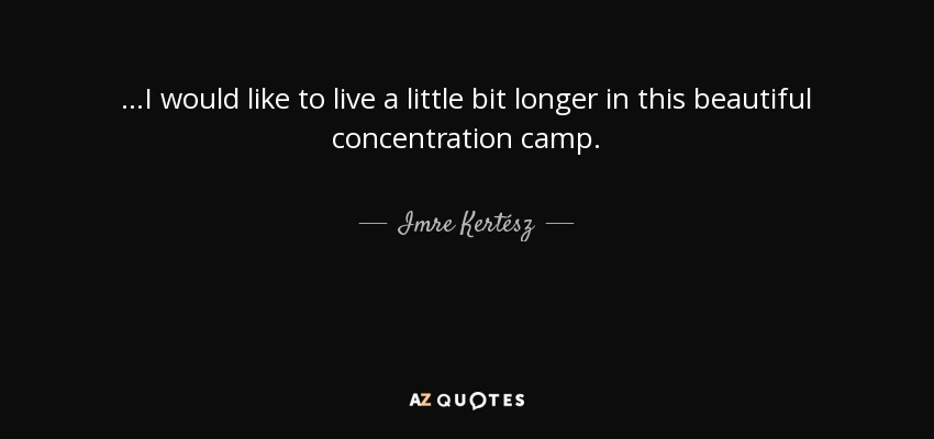 ...I would like to live a little bit longer in this beautiful concentration camp. - Imre Kertész