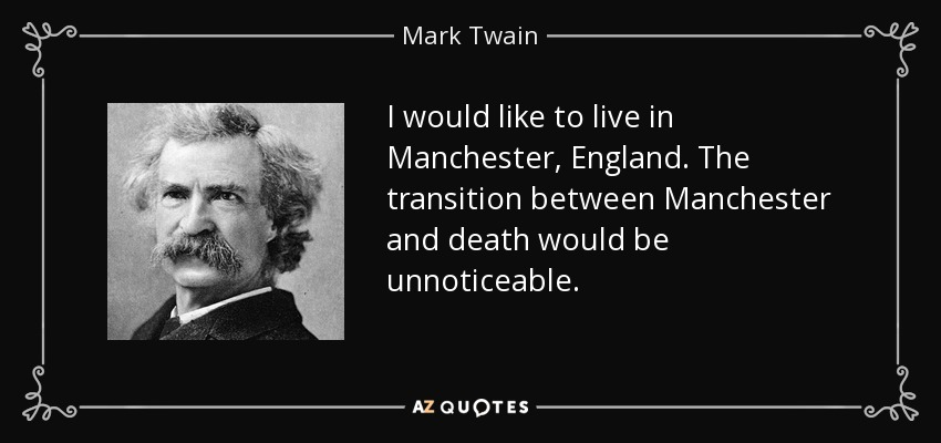 I would like to live in Manchester, England. The transition between Manchester and death would be unnoticeable. - Mark Twain