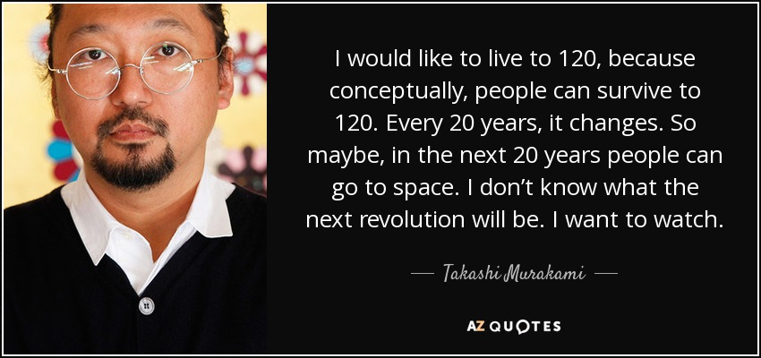 I would like to live to 120, because conceptually, people can survive to 120. Every 20 years, it changes. So maybe, in the next 20 years people can go to space. I don't know what the next revolution will be. I want to watch. - Takashi Murakami