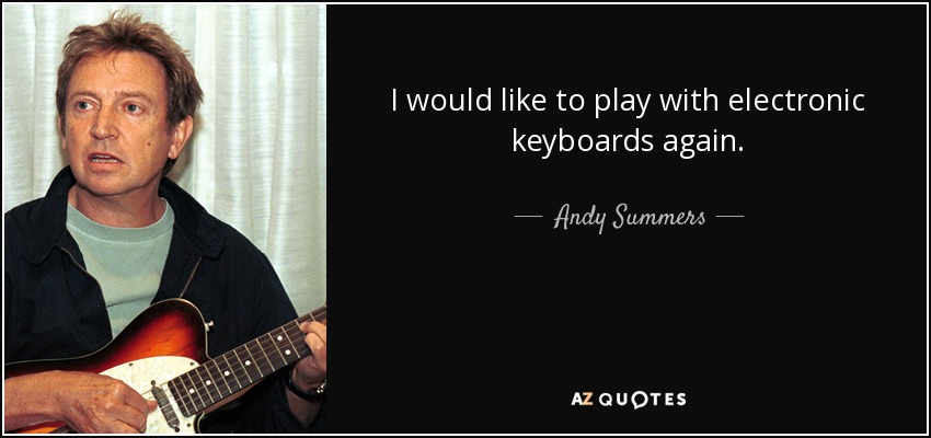 I would like to play with electronic keyboards again. - Andy Summers
