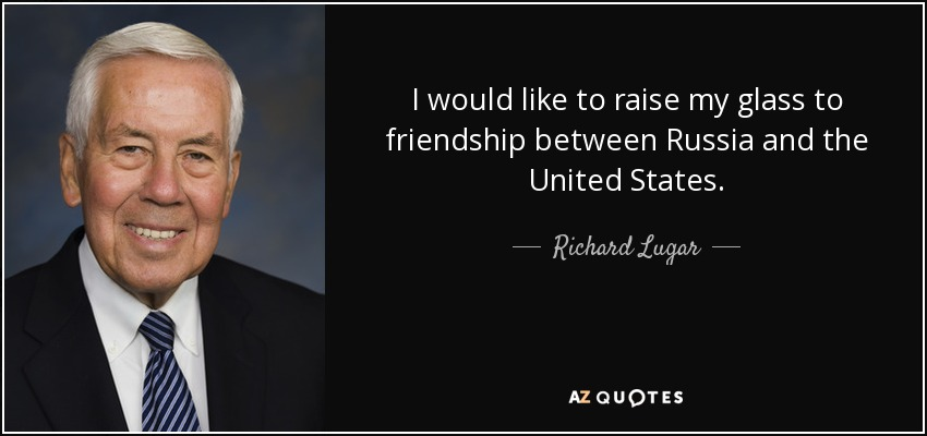 I would like to raise my glass to friendship between Russia and the United States. - Richard Lugar