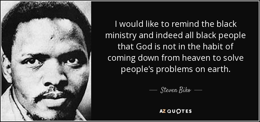 I would like to remind the black ministry and indeed all black people that God is not in the habit of coming down from heaven to solve people's problems on earth. - Steven Biko