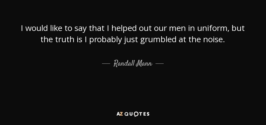 I would like to say that I helped out our men in uniform, but the truth is I probably just grumbled at the noise. - Randall Mann