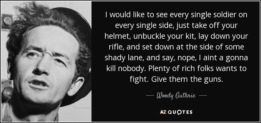 I would like to see every single soldier on every single side, just take off your helmet, unbuckle your kit, lay down your rifle, and set down at the side of some shady lane, and say, nope, I aint a gonna kill nobody. Plenty of rich folks wants to fight. Give them the guns. - Woody Guthrie