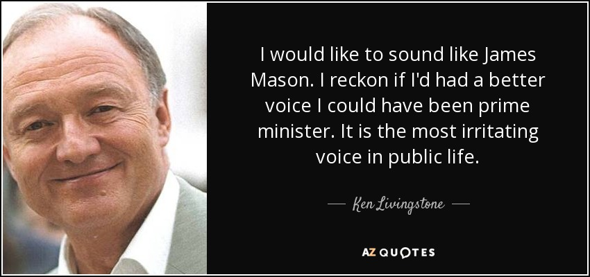 I would like to sound like James Mason. I reckon if I'd had a better voice I could have been prime minister. It is the most irritating voice in public life. - Ken Livingstone