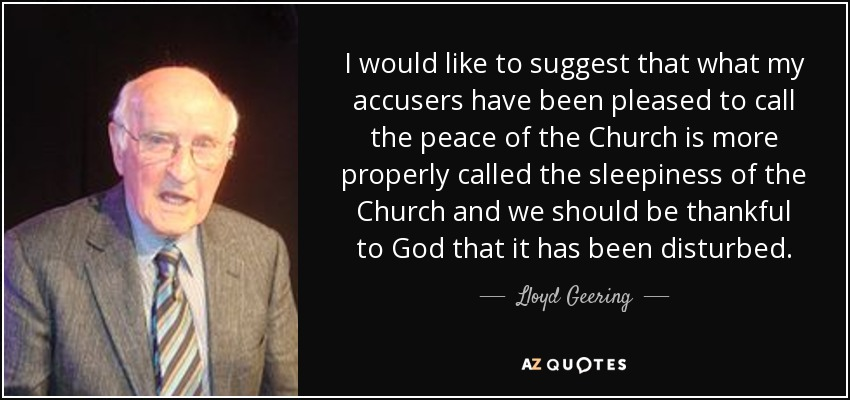 I would like to suggest that what my accusers have been pleased to call the peace of the Church is more properly called the sleepiness of the Church and we should be thankful to God that it has been disturbed. - Lloyd Geering