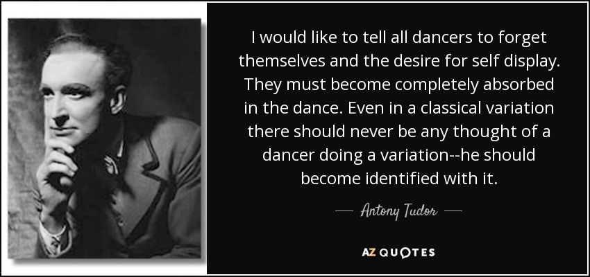 I would like to tell all dancers to forget themselves and the desire for self display. They must become completely absorbed in the dance. Even in a classical variation there should never be any thought of a dancer doing a variation--he should become identified with it. - Antony Tudor
