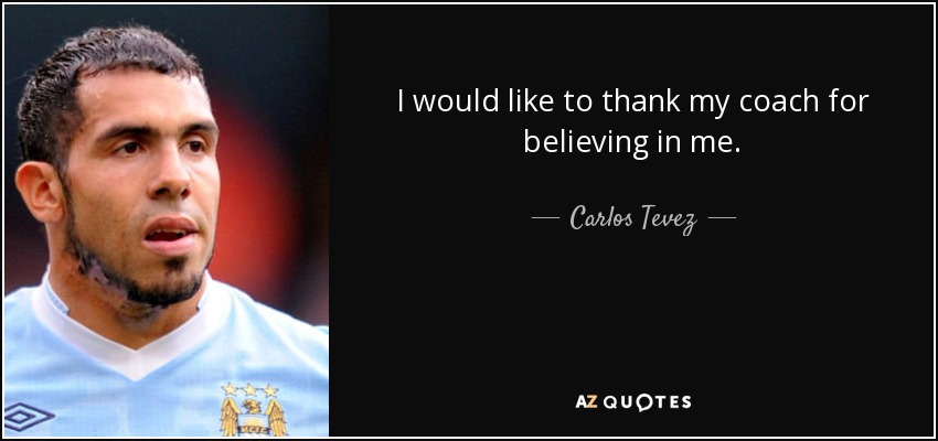 I would like to thank my coach for believing in me. - Carlos Tevez