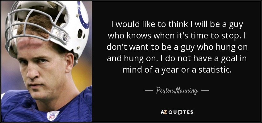 I would like to think I will be a guy who knows when it's time to stop. I don't want to be a guy who hung on and hung on. I do not have a goal in mind of a year or a statistic. - Peyton Manning