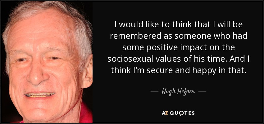 I would like to think that I will be remembered as someone who had some positive impact on the sociosexual values of his time. And I think I'm secure and happy in that. - Hugh Hefner