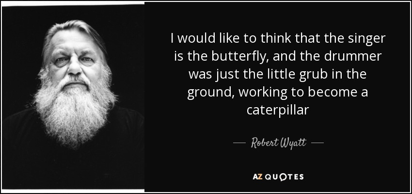 I would like to think that the singer is the butterfly, and the drummer was just the little grub in the ground, working to become a caterpillar - Robert Wyatt