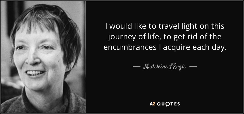 I would like to travel light on this journey of life, to get rid of the encumbrances I acquire each day. - Madeleine L'Engle