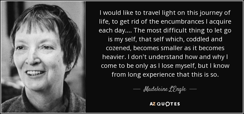 I would like to travel light on this journey of life, to get rid of the encumbrances I acquire each day. . . . The most difficult thing to let go is my self, that self which, coddled and cozened, becomes smaller as it becomes heavier. I don't understand how and why I come to be only as I lose myself, but I know from long experience that this is so. - Madeleine L'Engle
