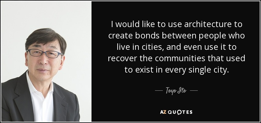 I would like to use architecture to create bonds between people who live in cities, and even use it to recover the communities that used to exist in every single city. - Toyo Ito