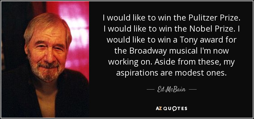 I would like to win the Pulitzer Prize. I would like to win the Nobel Prize. I would like to win a Tony award for the Broadway musical I'm now working on. Aside from these, my aspirations are modest ones. - Ed McBain
