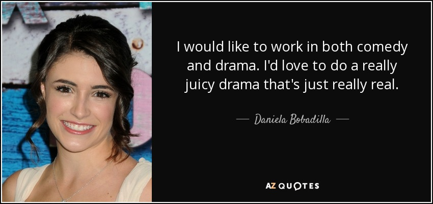 I would like to work in both comedy and drama. I'd love to do a really juicy drama that's just really real. - Daniela Bobadilla