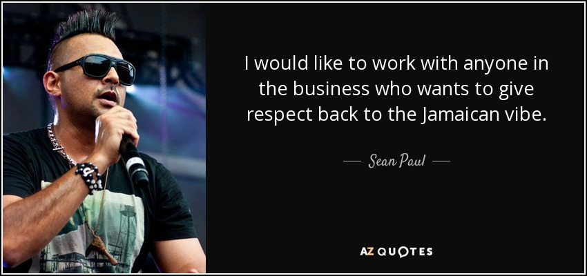 I would like to work with anyone in the business who wants to give respect back to the Jamaican vibe. - Sean Paul