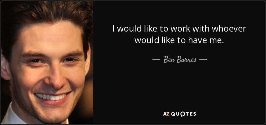 I would like to work with whoever would like to have me. - Ben Barnes
