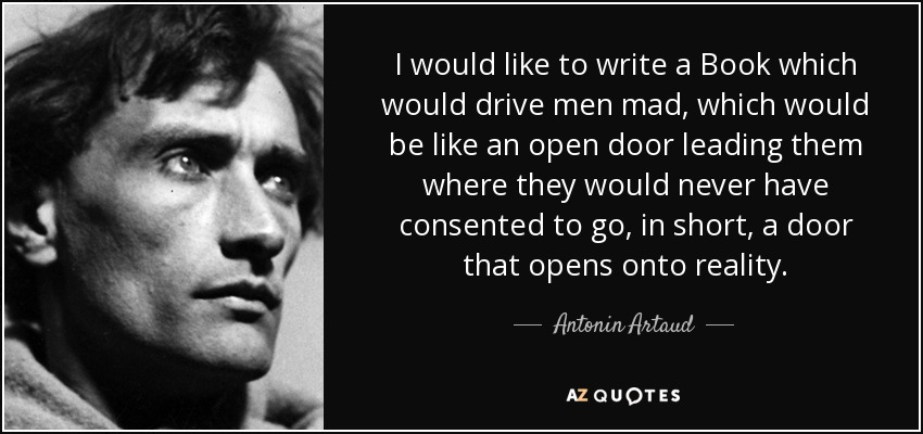 I would like to write a Book which would drive men mad, which would be like an open door leading them where they would never have consented to go, in short, a door that opens onto reality. - Antonin Artaud