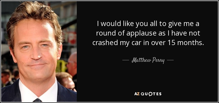 I would like you all to give me a round of applause as I have not crashed my car in over 15 months. - Matthew Perry