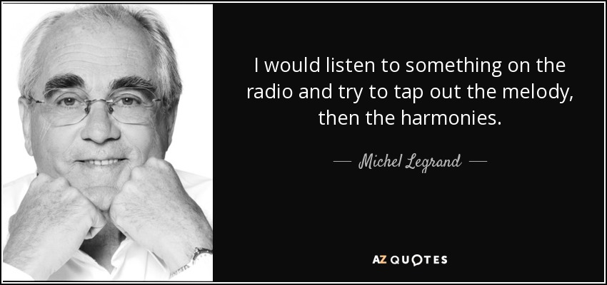 I would listen to something on the radio and try to tap out the melody, then the harmonies. - Michel Legrand