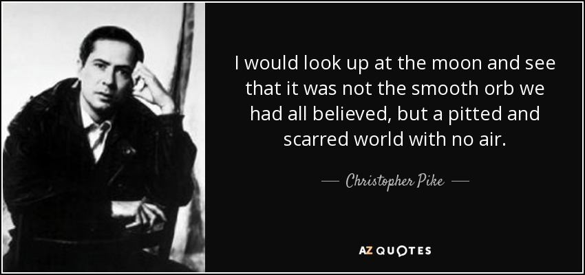 I would look up at the moon and see that it was not the smooth orb we had all believed, but a pitted and scarred world with no air. - Christopher Pike