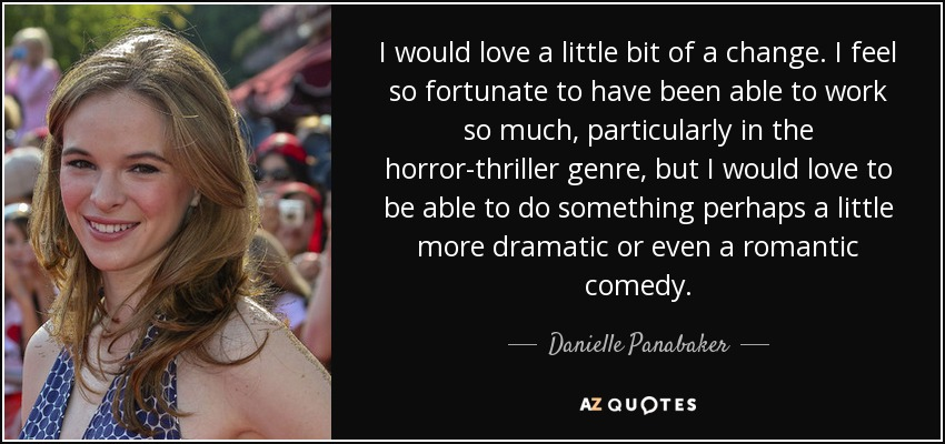 I would love a little bit of a change. I feel so fortunate to have been able to work so much, particularly in the horror-thriller genre, but I would love to be able to do something perhaps a little more dramatic or even a romantic comedy. - Danielle Panabaker
