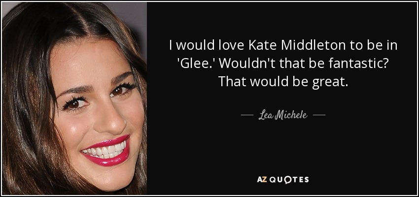 I would love Kate Middleton to be in 'Glee.' Wouldn't that be fantastic? That would be great. - Lea Michele