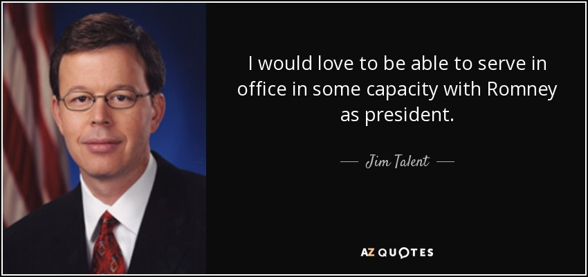 Jim Talent Quote I Would Love To Be Able To Serve In Office
