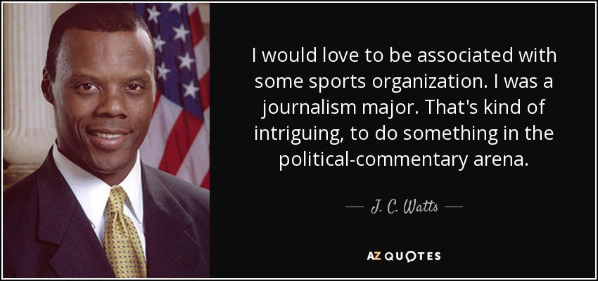 I would love to be associated with some sports organization. I was a journalism major. That's kind of intriguing, to do something in the political-commentary arena. - J. C. Watts