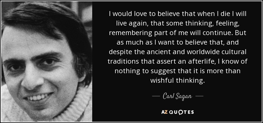 I would love to believe that when I die I will live again, that some thinking, feeling, remembering part of me will continue. But as much as I want to believe that, and despite the ancient and worldwide cultural traditions that assert an afterlife, I know of nothing to suggest that it is more than wishful thinking. - Carl Sagan