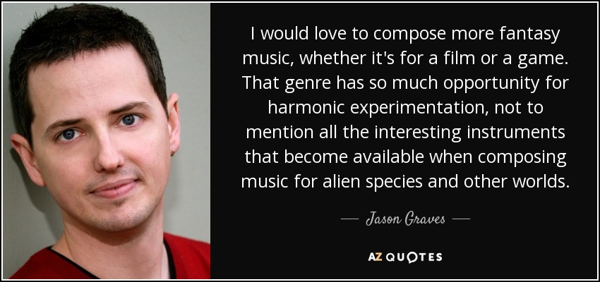 I would love to compose more fantasy music, whether it's for a film or a game. That genre has so much opportunity for harmonic experimentation, not to mention all the interesting instruments that become available when composing music for alien species and other worlds. - Jason Graves