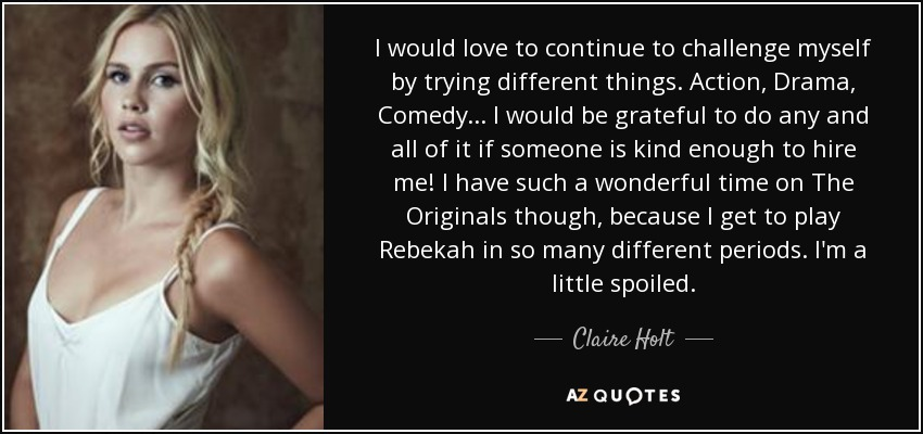 I would love to continue to challenge myself by trying different things. Action, Drama, Comedy... I would be grateful to do any and all of it if someone is kind enough to hire me! I have such a wonderful time on The Originals though, because I get to play Rebekah in so many different periods. I'm a little spoiled. - Claire Holt