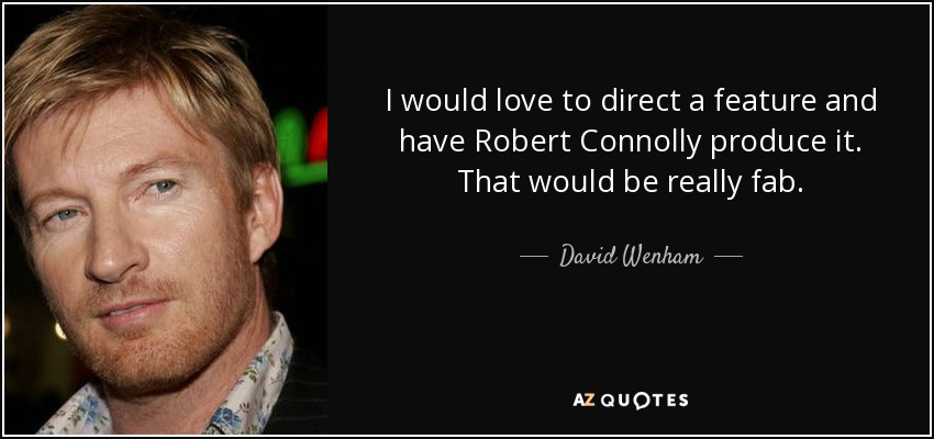 I would love to direct a feature and have Robert Connolly produce it. That would be really fab. - David Wenham