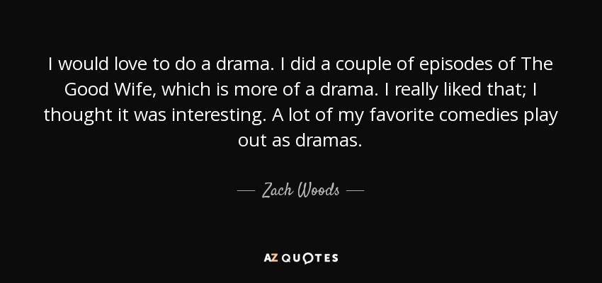 I would love to do a drama. I did a couple of episodes of The Good Wife, which is more of a drama. I really liked that; I thought it was interesting. A lot of my favorite comedies play out as dramas. - Zach Woods