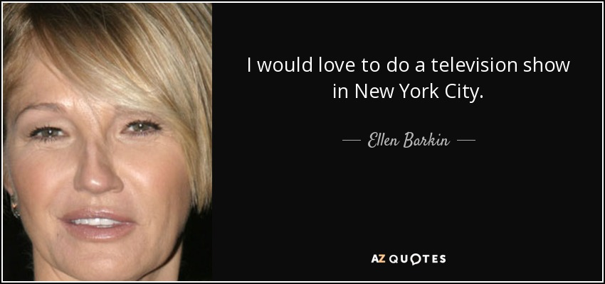 I would love to do a television show in New York City. - Ellen Barkin