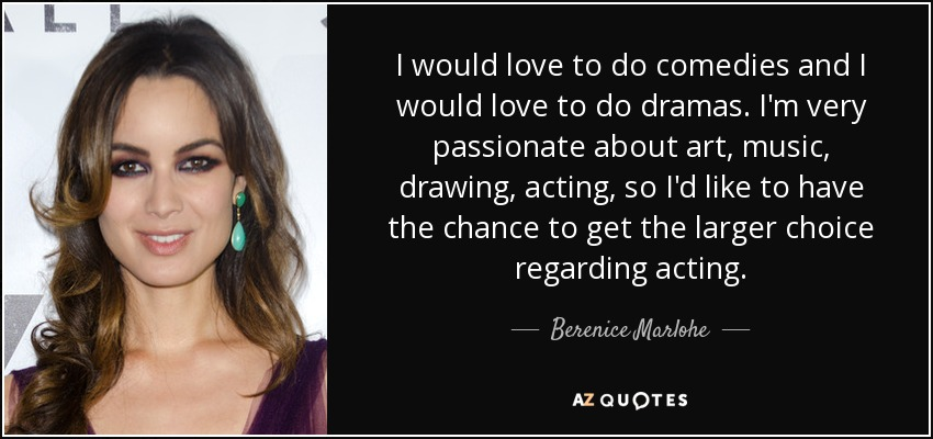 I would love to do comedies and I would love to do dramas. I'm very passionate about art, music, drawing, acting, so I'd like to have the chance to get the larger choice regarding acting. - Berenice Marlohe
