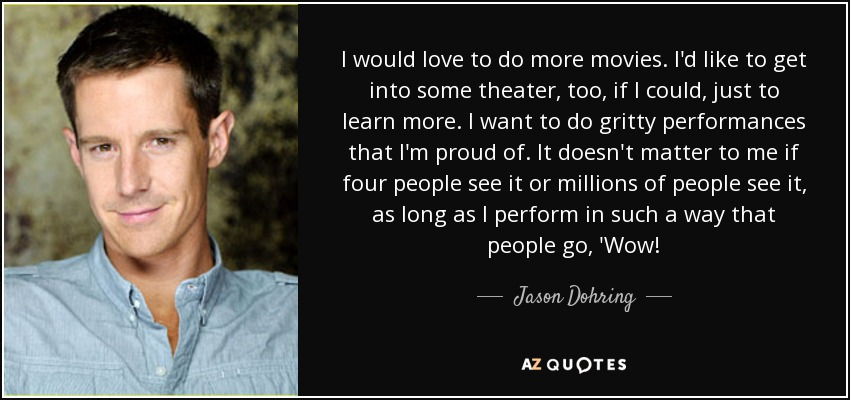 I would love to do more movies. I'd like to get into some theater, too, if I could, just to learn more. I want to do gritty performances that I'm proud of. It doesn't matter to me if four people see it or millions of people see it, as long as I perform in such a way that people go, 'Wow! - Jason Dohring
