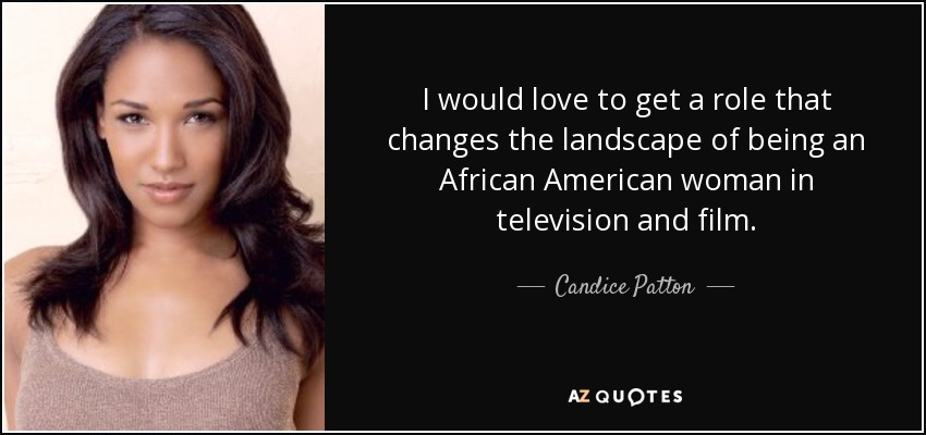 I would love to get a role that changes the landscape of being an African American woman in television and film. - Candice Patton