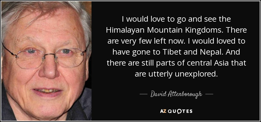 I would love to go and see the Himalayan Mountain Kingdoms. There are very few left now. I would loved to have gone to Tibet and Nepal. And there are still parts of central Asia that are utterly unexplored. - David Attenborough