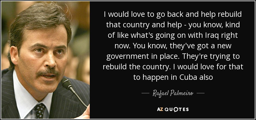 I would love to go back and help rebuild that country and help - you know, kind of like what's going on with Iraq right now. You know, they've got a new government in place. They're trying to rebuild the country. I would love for that to happen in Cuba also - Rafael Palmeiro