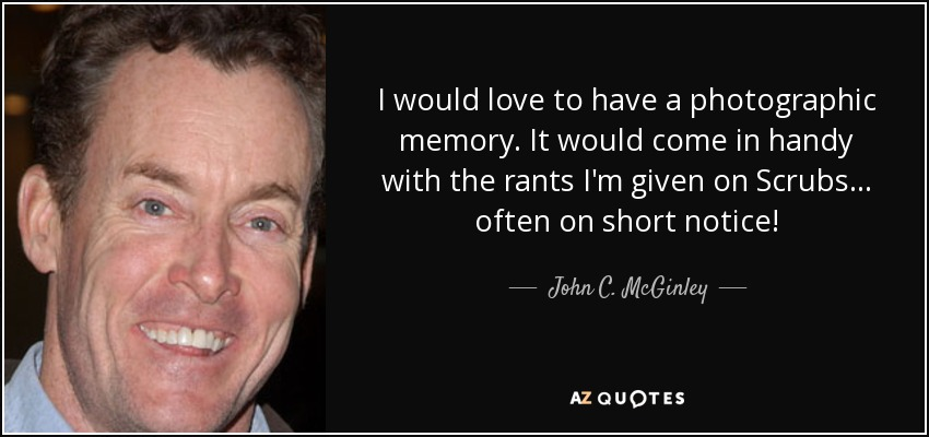 I would love to have a photographic memory. It would come in handy with the rants I'm given on Scrubs... often on short notice! - John C. McGinley