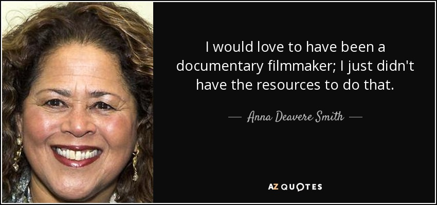 I would love to have been a documentary filmmaker; I just didn't have the resources to do that. - Anna Deavere Smith