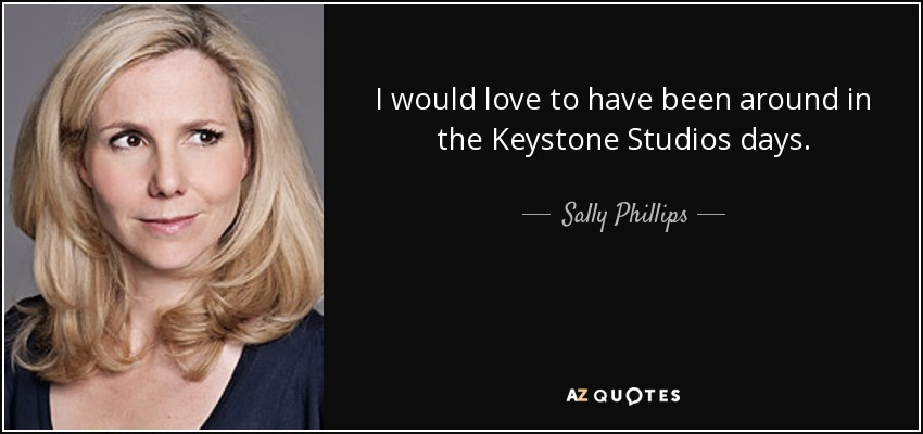 I would love to have been around in the Keystone Studios days. - Sally Phillips